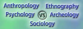 Anthropology vs Sociology vs Psychology vs Ethnography vs Archeology