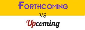Forthcoming vs Upcoming